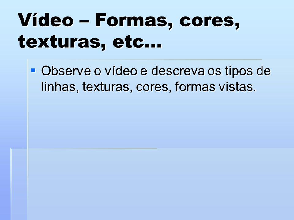 Vídeo – Formas, cores, texturas, etc...