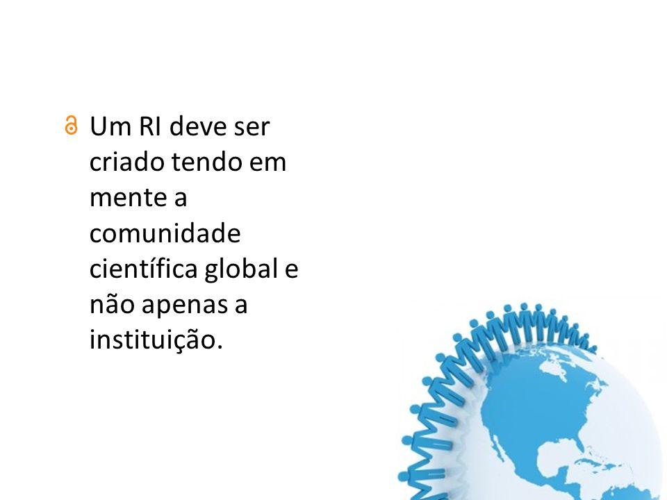 Um RI deve ser criado tendo em mente a comunidade científica global e não apenas a instituição.