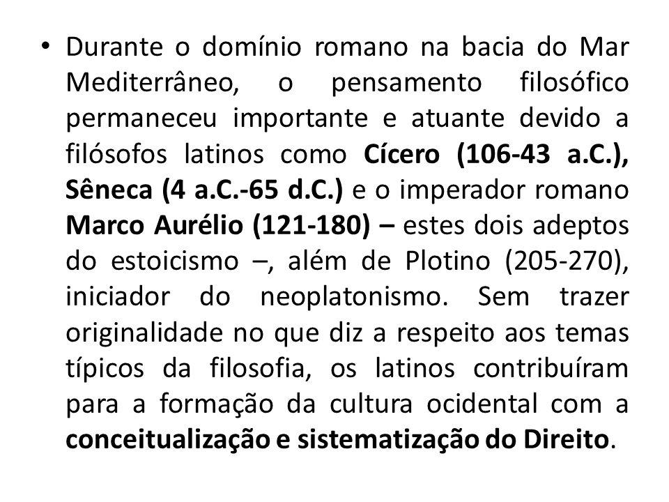 Durante o domínio romano na bacia do Mar Mediterrâneo, o pensamento filosófico permaneceu importante e atuante devido a filósofos latinos como Cícero (106-43 a.C.), Sêneca (4 a.C.-65 d.C.) e o imperador romano Marco Aurélio (121-180) – estes dois adeptos do estoicismo –, além de Plotino (205-270), iniciador do neoplatonismo.