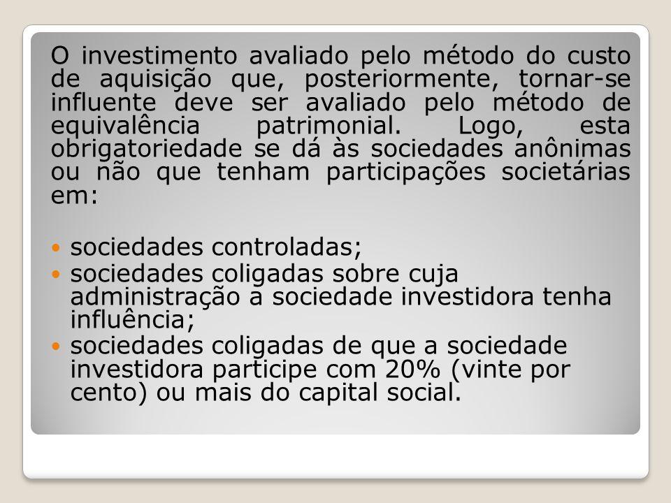 O investimento avaliado pelo método do custo de aquisição que, posteriormente, tornar-se influente deve ser avaliado pelo método de equivalência patrimonial. Logo, esta obrigatoriedade se dá às sociedades anônimas ou não que tenham participações societárias em: