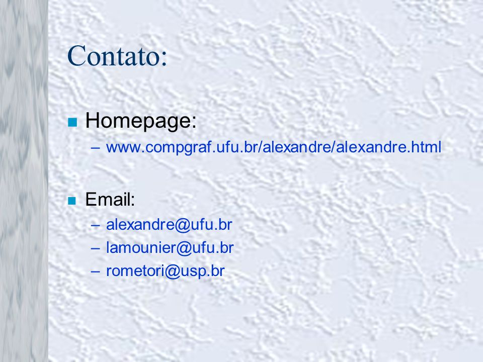 Contato: Homepage: Email: www.compgraf.ufu.br/alexandre/alexandre.html