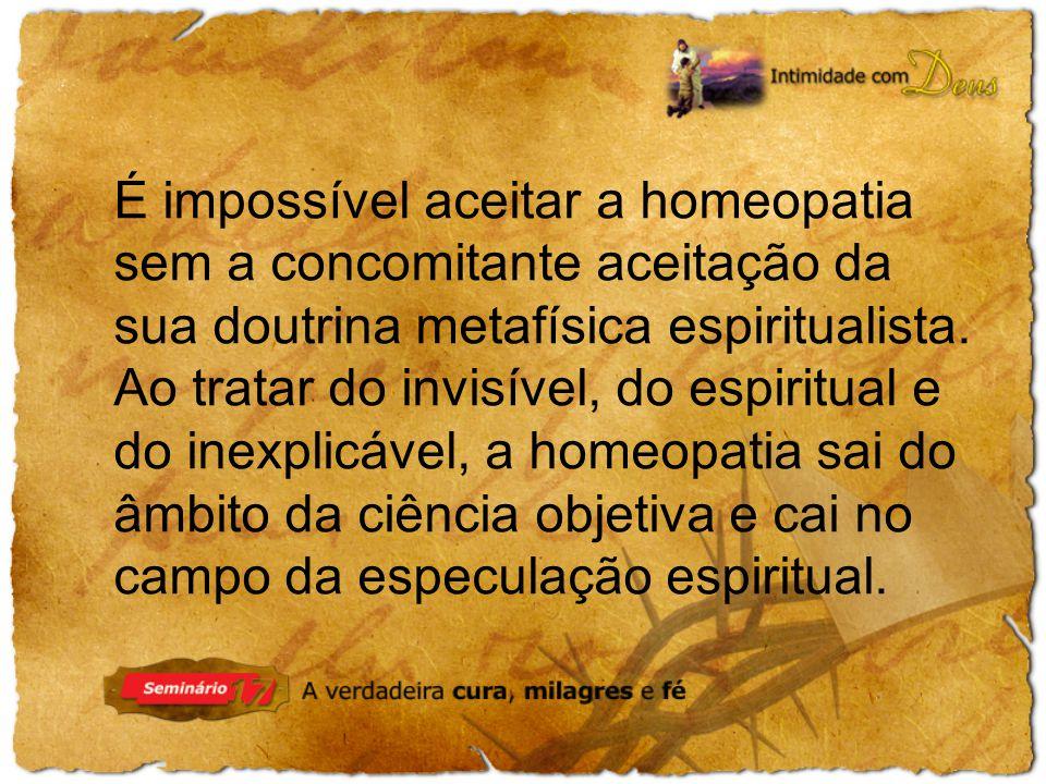 É impossível aceitar a homeopatia sem a concomitante aceitação da sua doutrina metafísica espiritualista.