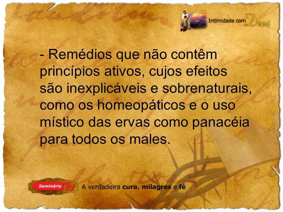 - Remédios que não contêm princípios ativos, cujos efeitos são inexplicáveis e sobrenaturais, como os homeopáticos e o uso místico das ervas como panacéia para todos os males.