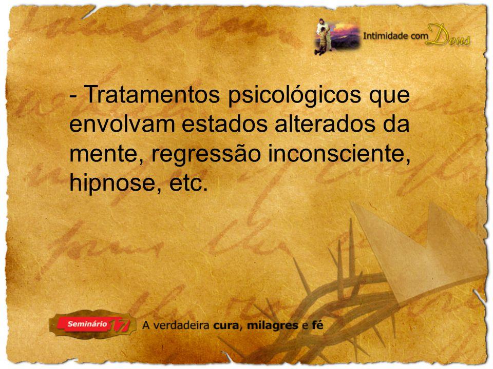 - Tratamentos psicológicos que envolvam estados alterados da mente, regressão inconsciente, hipnose, etc.