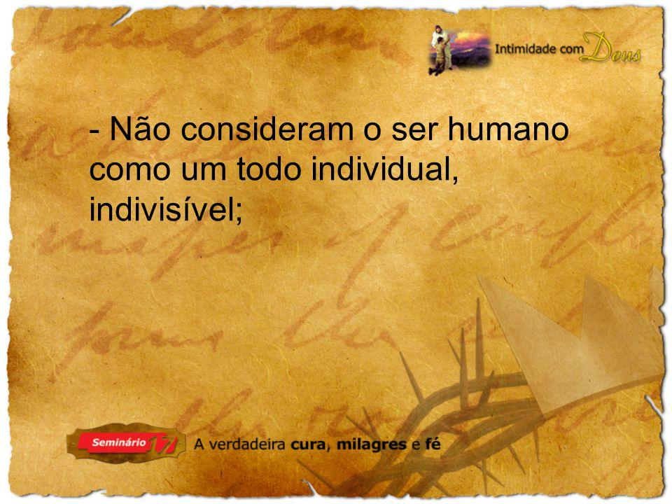 - Não consideram o ser humano como um todo individual, indivisível;