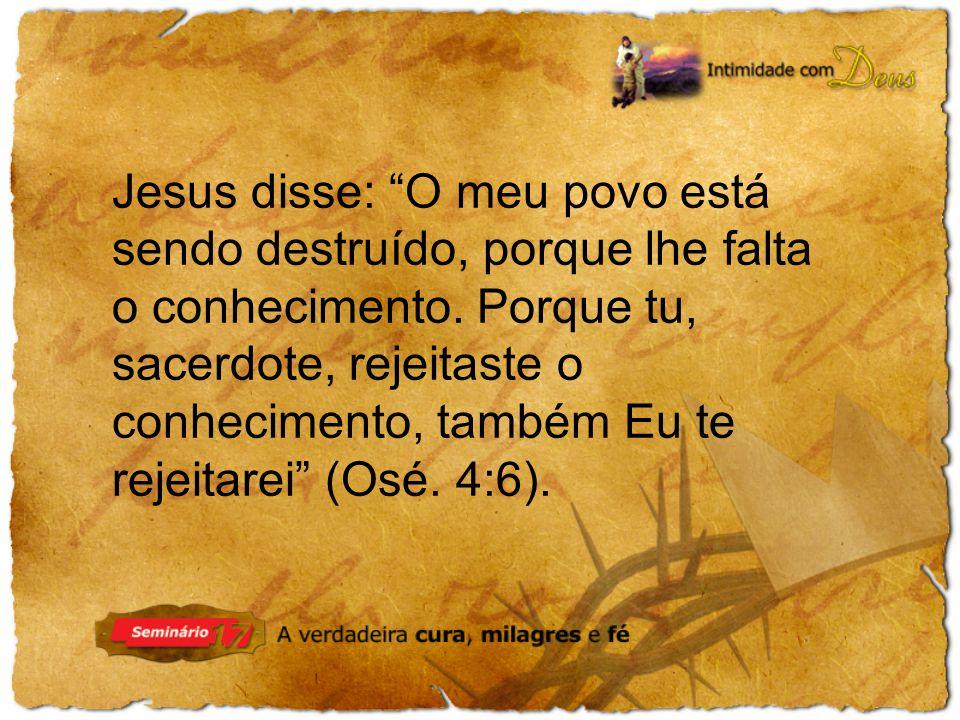 Jesus disse: O meu povo está sendo destruído, porque lhe falta o conhecimento.