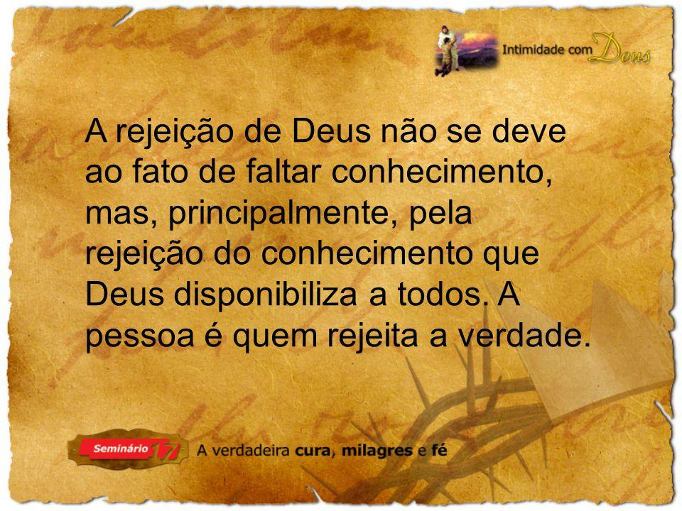 A rejeição de Deus não se deve ao fato de faltar conhecimento, mas, principalmente, pela rejeição do conhecimento que Deus disponibiliza a todos.