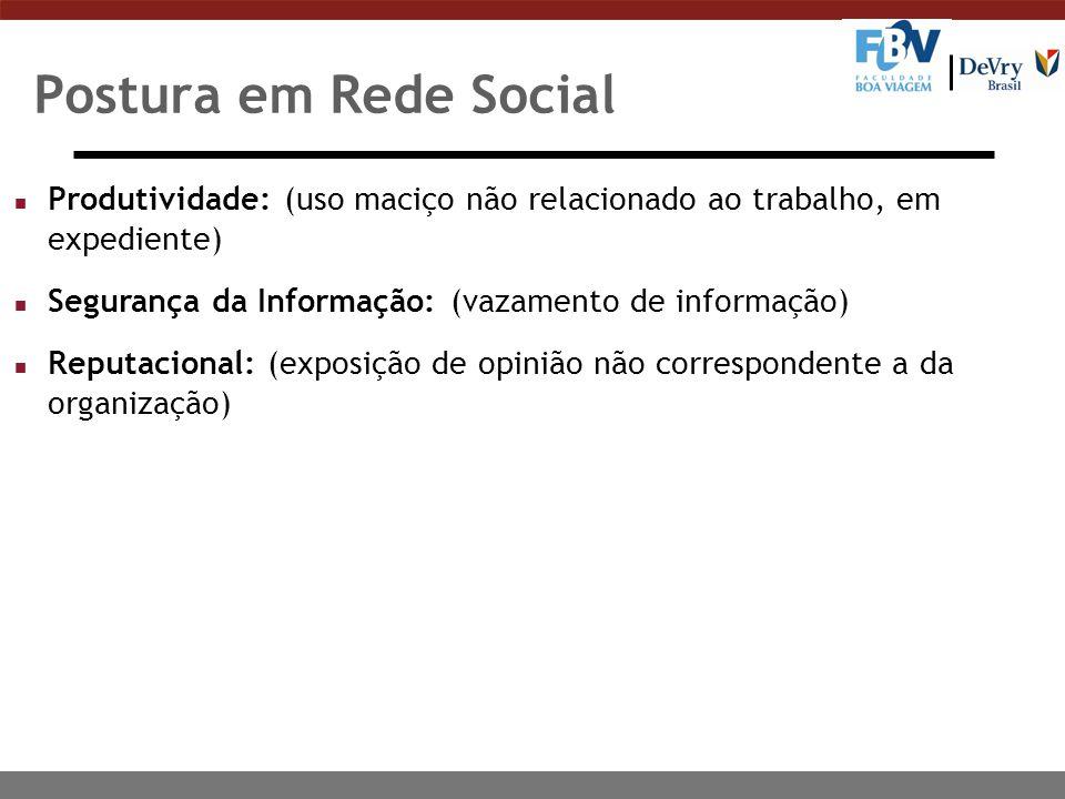 Postura em Rede Social Produtividade: (uso maciço não relacionado ao trabalho, em expediente) Segurança da Informação: (vazamento de informação)
