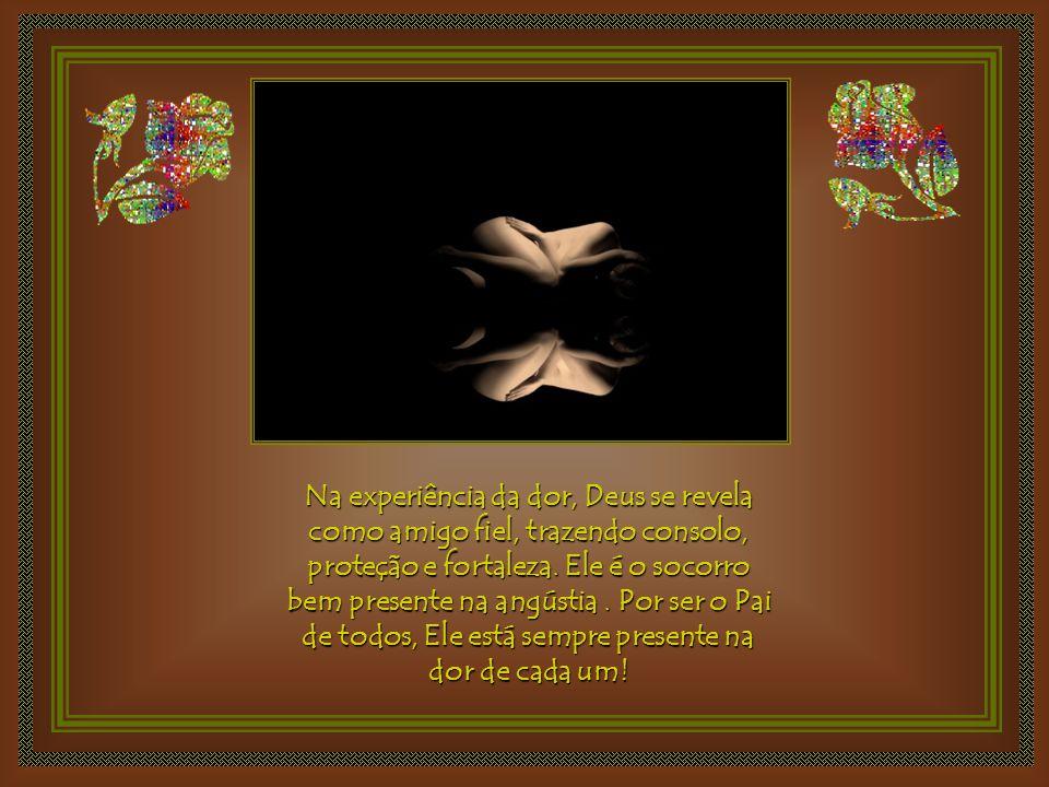 Na experiência da dor, Deus se revela como amigo fiel, trazendo consolo, proteção e fortaleza.