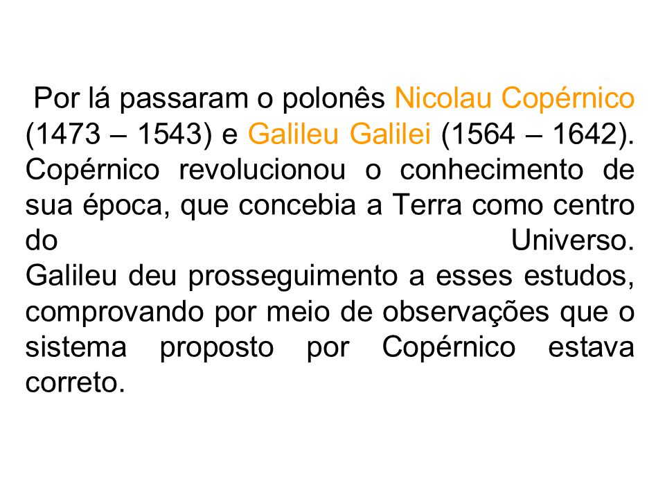 Por lá passaram o polonês Nicolau Copérnico (1473 – 1543) e Galileu Galilei (1564 – 1642).