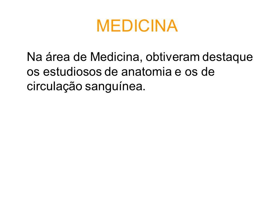 MEDICINA Na área de Medicina, obtiveram destaque os estudiosos de anatomia e os de circulação sanguínea.