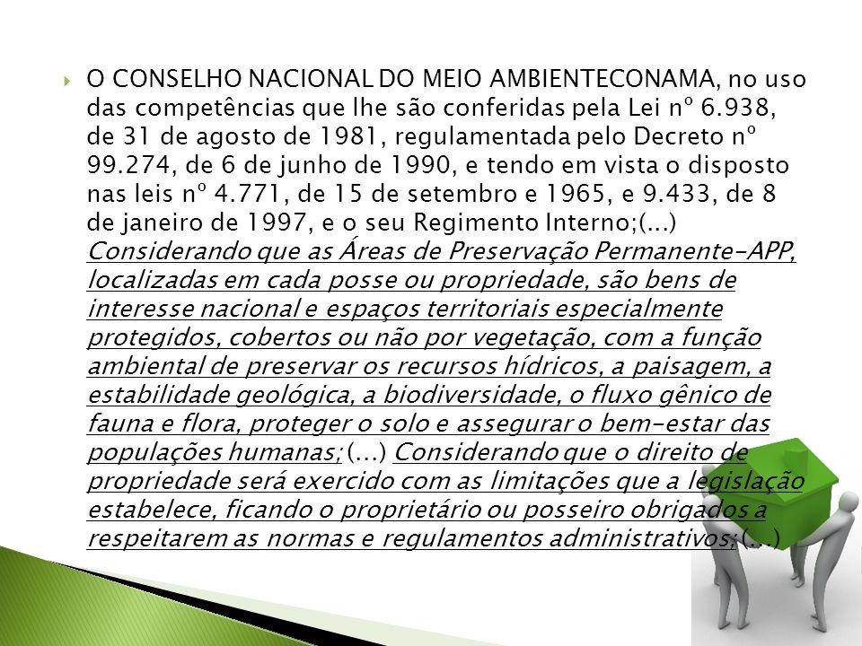 O CONSELHO NACIONAL DO MEIO AMBIENTECONAMA, no uso das competências que lhe são conferidas pela Lei nº 6.938, de 31 de agosto de 1981, regulamentada pelo Decreto nº 99.274, de 6 de junho de 1990, e tendo em vista o disposto nas leis nº 4.771, de 15 de setembro e 1965, e 9.433, de 8 de janeiro de 1997, e o seu Regimento Interno;(...) Considerando que as Áreas de Preservação Permanente-APP, localizadas em cada posse ou propriedade, são bens de interesse nacional e espaços territoriais especialmente protegidos, cobertos ou não por vegetação, com a função ambiental de preservar os recursos hídricos, a paisagem, a estabilidade geológica, a biodiversidade, o fluxo gênico de fauna e flora, proteger o solo e assegurar o bem-estar das populações humanas; (...) Considerando que o direito de propriedade será exercido com as limitações que a legislação estabelece, ficando o proprietário ou posseiro obrigados a respeitarem as normas e regulamentos administrativos; (...)