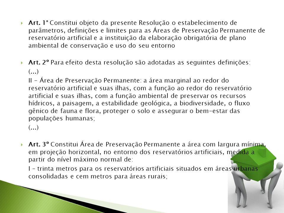 Art. 1° Constitui objeto da presente Resolução o estabelecimento de parâmetros, definições e limites para as Áreas de Preservação Permanente de reservatório artificial e a instituição da elaboração obrigatória de plano ambiental de conservação e uso do seu entorno