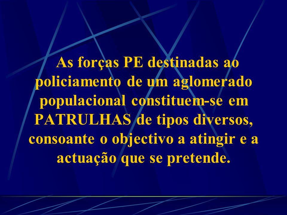 As forças PE destinadas ao policiamento de um aglomerado populacional constituem-se em PATRULHAS de tipos diversos, consoante o objectivo a atingir e a actuação que se pretende.