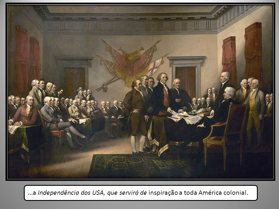 ...a Independência dos USA, que servirá de inspiração a toda América colonial.