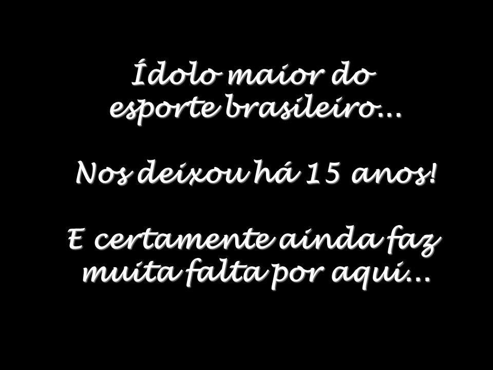 Ídolo maior do esporte brasileiro... Nos deixou há 15 anos.