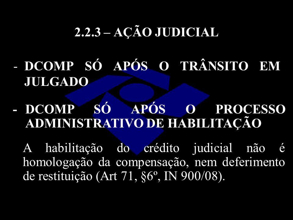 2.2.3 – AÇÃO JUDICIAL - DCOMP SÓ APÓS O TRÂNSITO EM JULGADO. - DCOMP SÓ APÓS O PROCESSO ADMINISTRATIVO DE HABILITAÇÃO.