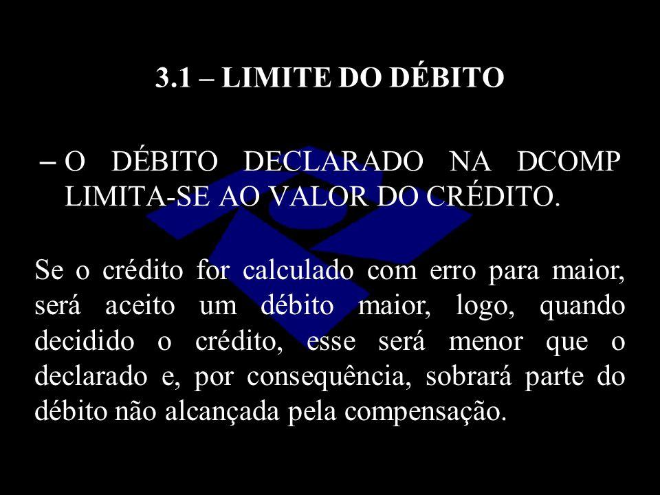 3.1 – LIMITE DO DÉBITO O DÉBITO DECLARADO NA DCOMP LIMITA-SE AO VALOR DO CRÉDITO.
