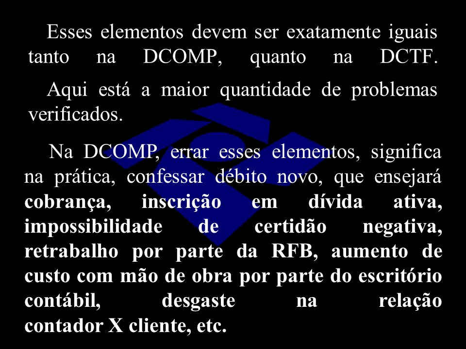 Esses elementos devem ser exatamente iguais tanto na DCOMP, quanto na DCTF. Aqui está a maior quantidade de problemas verificados.