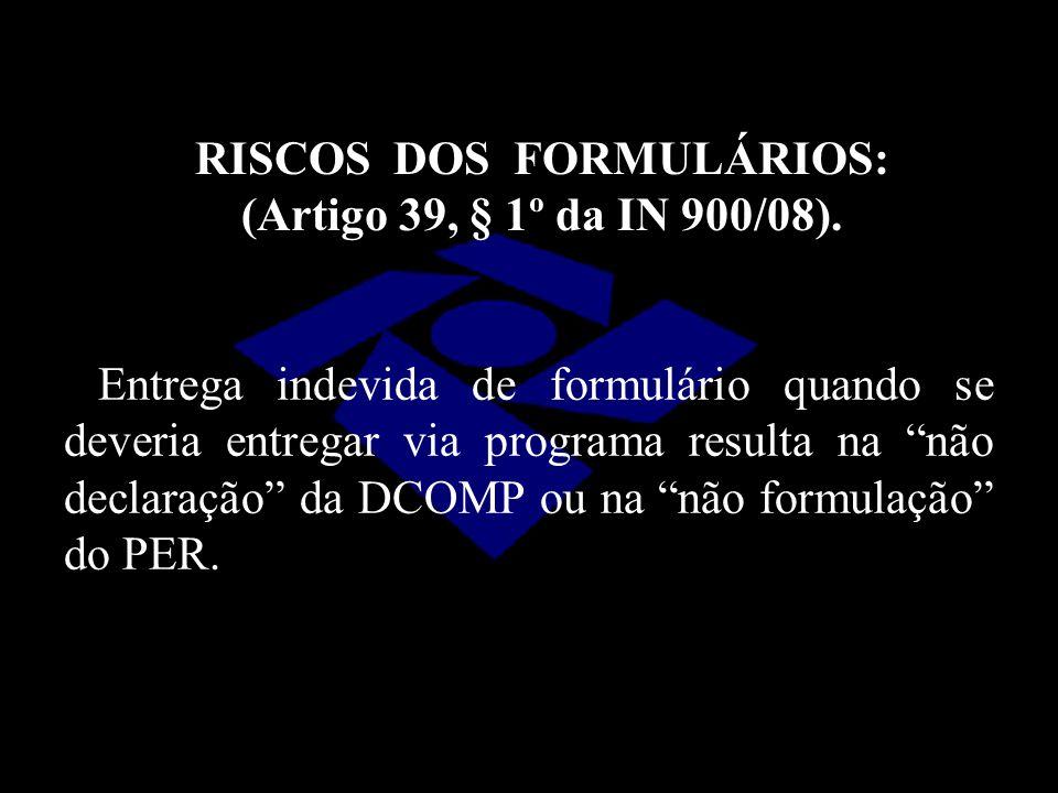 RISCOS DOS FORMULÁRIOS: (Artigo 39, § 1º da IN 900/08).