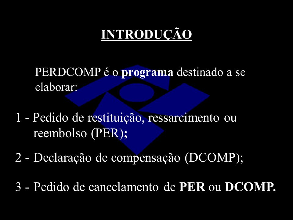 INTRODUÇÃO PERDCOMP é o programa destinado a se elaborar: 1 - Pedido de restituição, ressarcimento ou reembolso (PER);