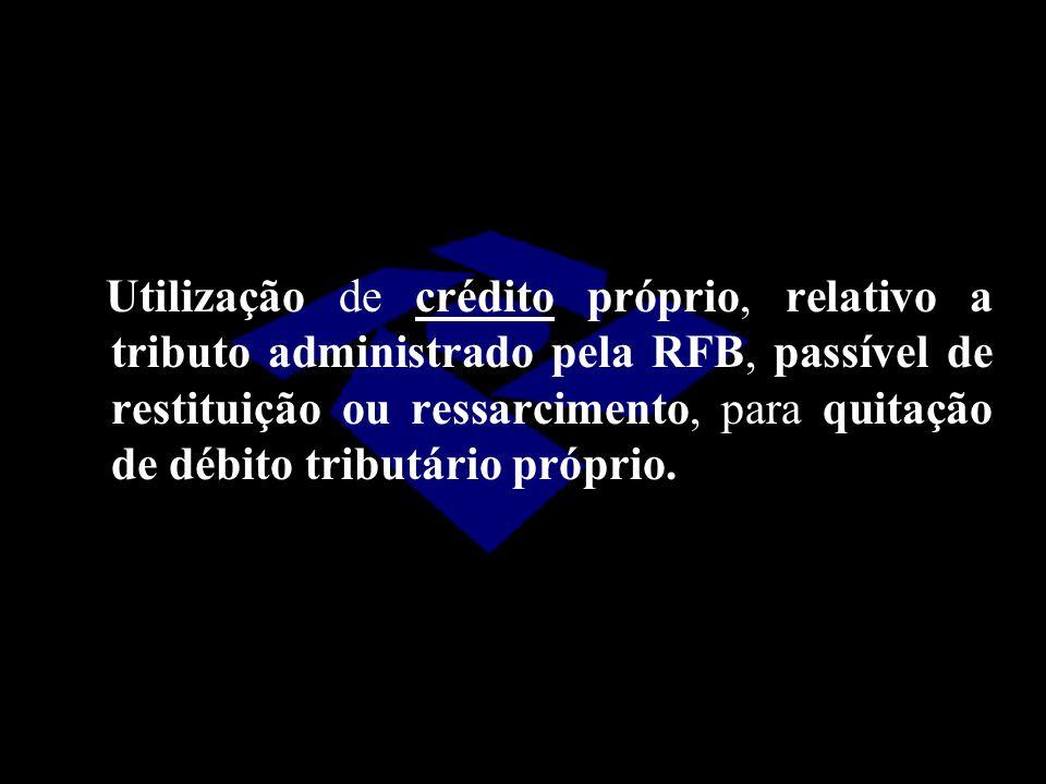 Utilização de crédito próprio, relativo a tributo administrado pela RFB, passível de restituição ou ressarcimento, para quitação de débito tributário próprio.