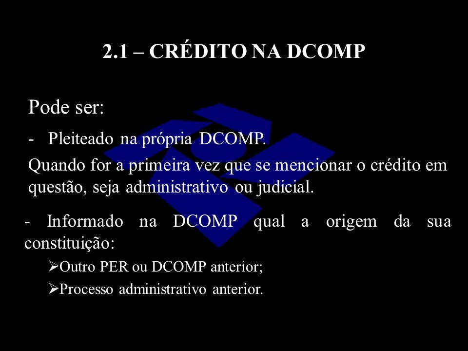 2.1 – CRÉDITO NA DCOMP Pode ser: Pleiteado na própria DCOMP.