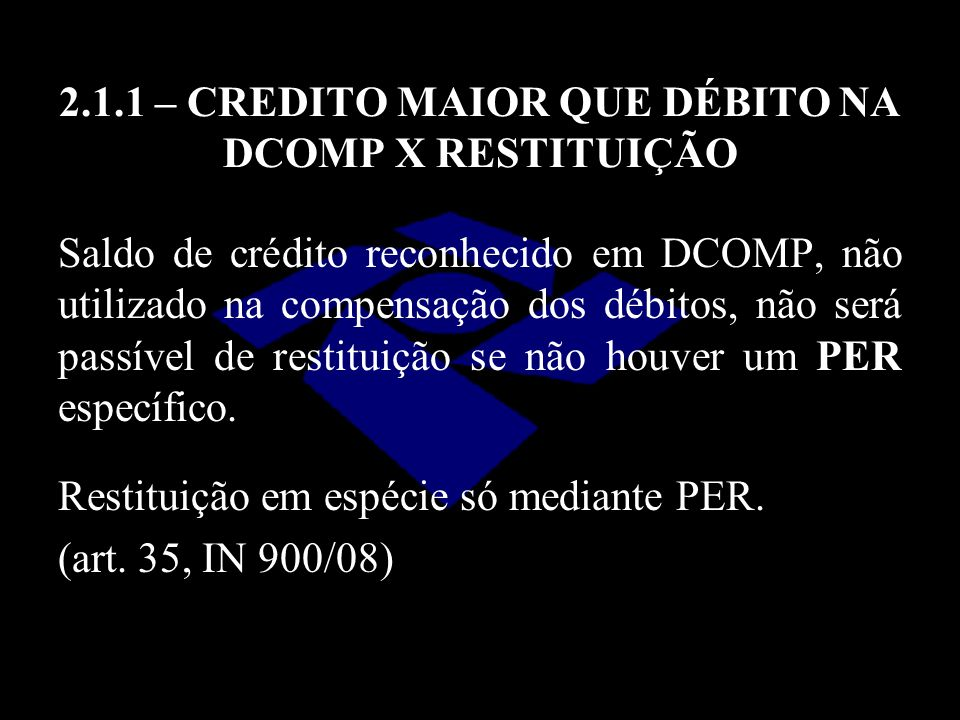 2.1.1 – CREDITO MAIOR QUE DÉBITO NA DCOMP X RESTITUIÇÃO