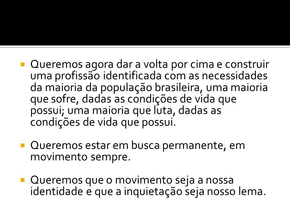 Queremos agora dar a volta por cima e construir uma profissão identificada com as necessidades da maioria da população brasileira, uma maioria que sofre, dadas as condições de vida que possui; uma maioria que luta, dadas as condições de vida que possui.