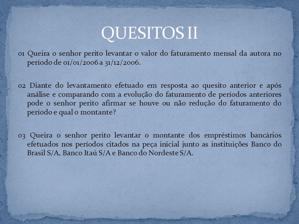 QUESITOS II 01 Queira o senhor perito levantar o valor do faturamento mensal da autora no período de 01/01/2006 a 31/12/2006.