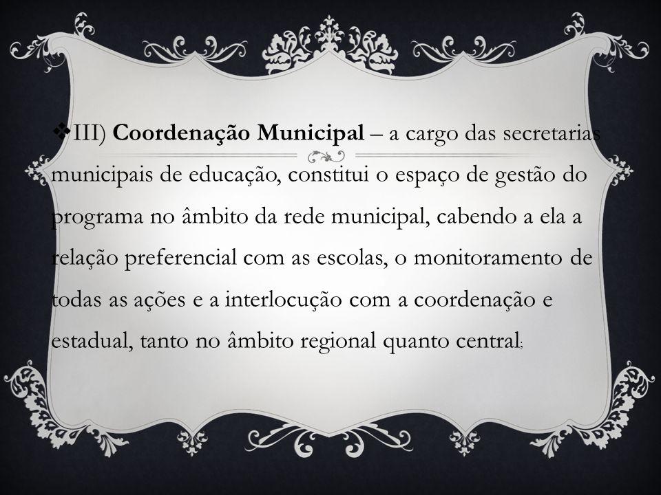 III) Coordenação Municipal – a cargo das secretarias municipais de educação, constitui o espaço de gestão do programa no âmbito da rede municipal, cabendo a ela a relação preferencial com as escolas, o monitoramento de todas as ações e a interlocução com a coordenação e estadual, tanto no âmbito regional quanto central;
