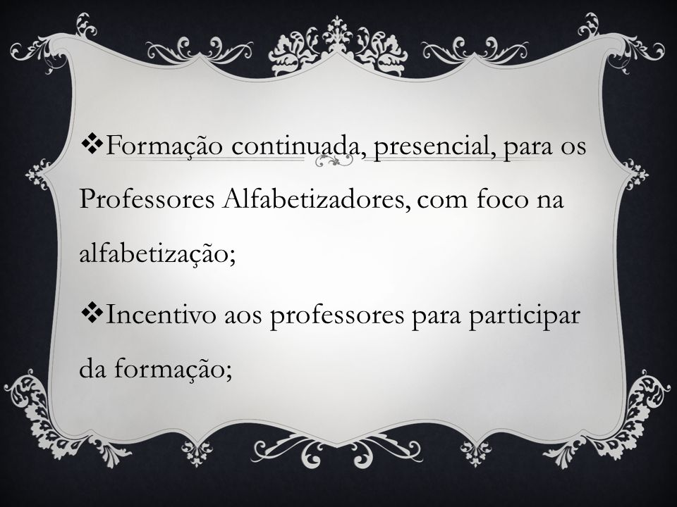 Formação continuada, presencial, para os Professores Alfabetizadores, com foco na alfabetização;