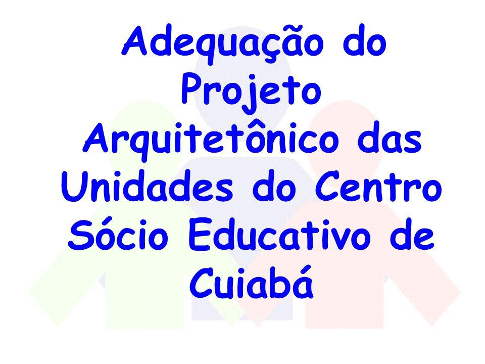 Adequação do Projeto Arquitetônico das Unidades do Centro Sócio Educativo de Cuiabá