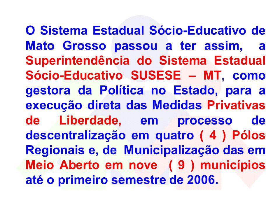 O Sistema Estadual Sócio-Educativo de Mato Grosso passou a ter assim, a Superintendência do Sistema Estadual Sócio-Educativo SUSESE – MT, como gestora da Política no Estado, para a execução direta das Medidas Privativas de Liberdade, em processo de descentralização em quatro ( 4 ) Pólos Regionais e, de Municipalização das em Meio Aberto em nove ( 9 ) municípios até o primeiro semestre de 2006.