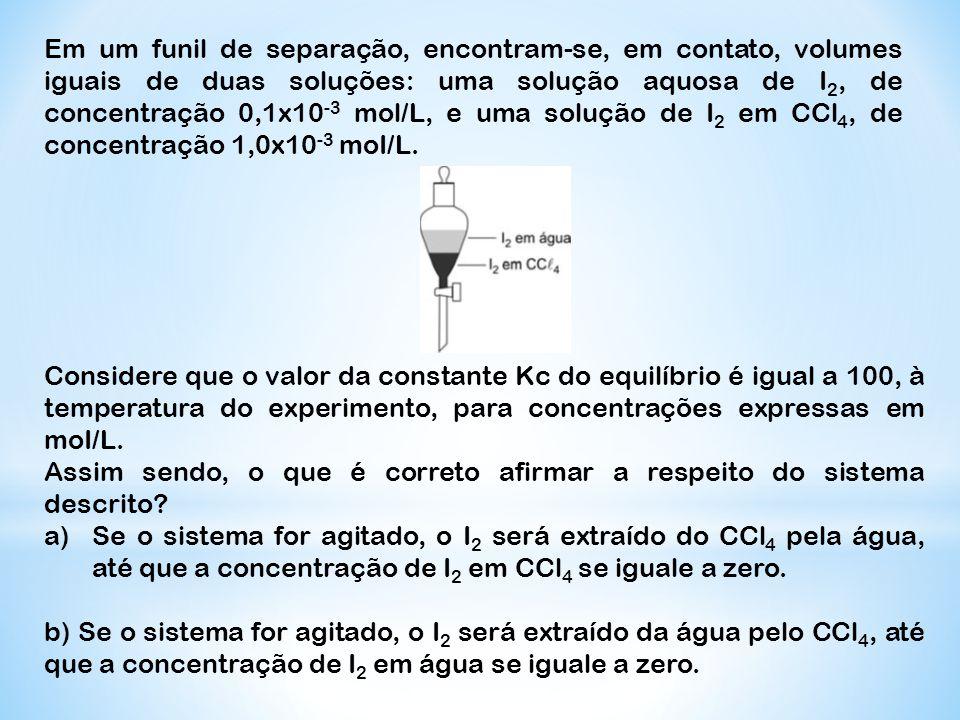 Em um funil de separação, encontram-se, em contato, volumes iguais de duas soluções: uma solução aquosa de I2, de concentração 0,1x10-3 mol/L, e uma solução de I2 em CCl4, de concentração 1,0x10-3 moI/L.