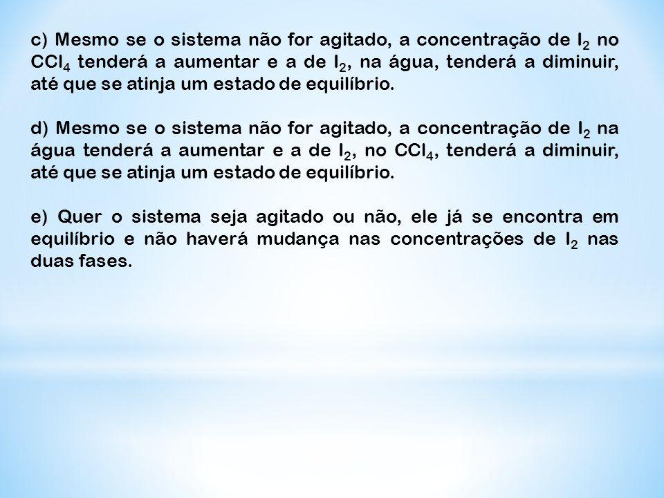 c) Mesmo se o sistema não for agitado, a concentração de I2 no CCl4 tenderá a aumentar e a de I2, na água, tenderá a diminuir, até que se atinja um estado de equilíbrio.