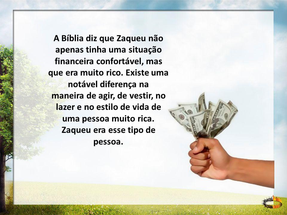 A Bíblia diz que Zaqueu não apenas tinha uma situação financeira confortável, mas que era muito rico. Existe uma notável diferença na