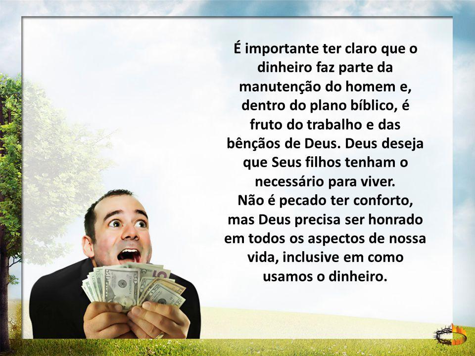 É importante ter claro que o dinheiro faz parte da manutenção do homem e, dentro do plano bíblico, é fruto do trabalho e das bênçãos de Deus. Deus deseja que Seus filhos tenham o necessário para viver.