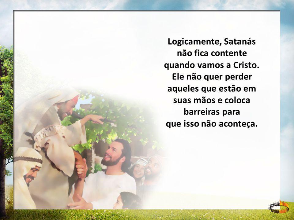 Logicamente, Satanás não fica contente quando vamos a Cristo