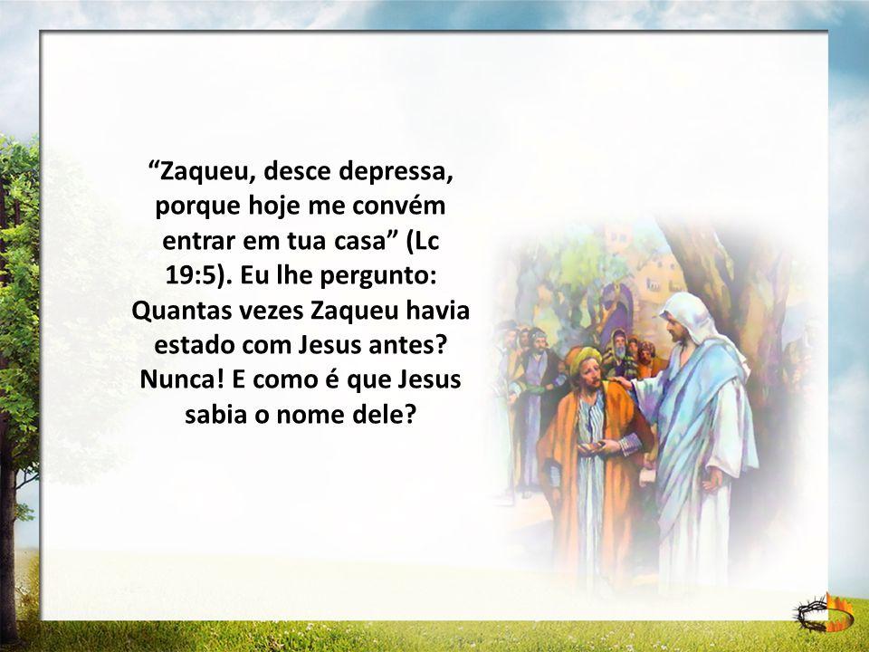 Zaqueu, desce depressa, porque hoje me convém entrar em tua casa (Lc 19:5). Eu lhe pergunto: Quantas vezes Zaqueu havia estado com Jesus antes Nunca! E como é que Jesus