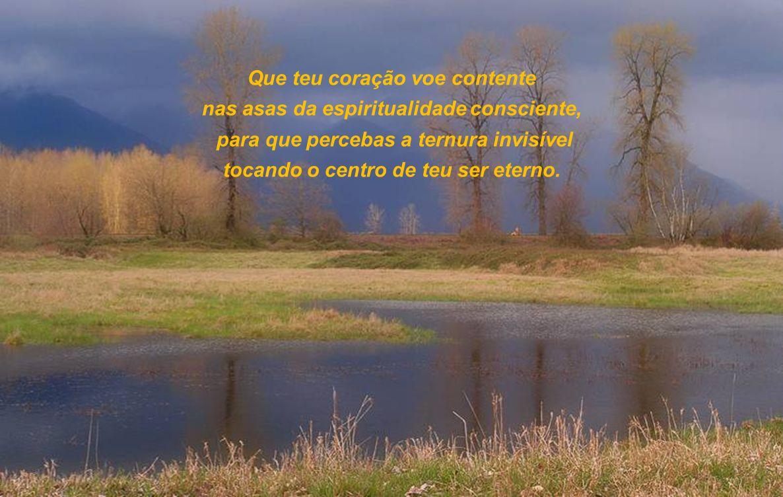 Que teu coração voe contente nas asas da espiritualidade consciente,