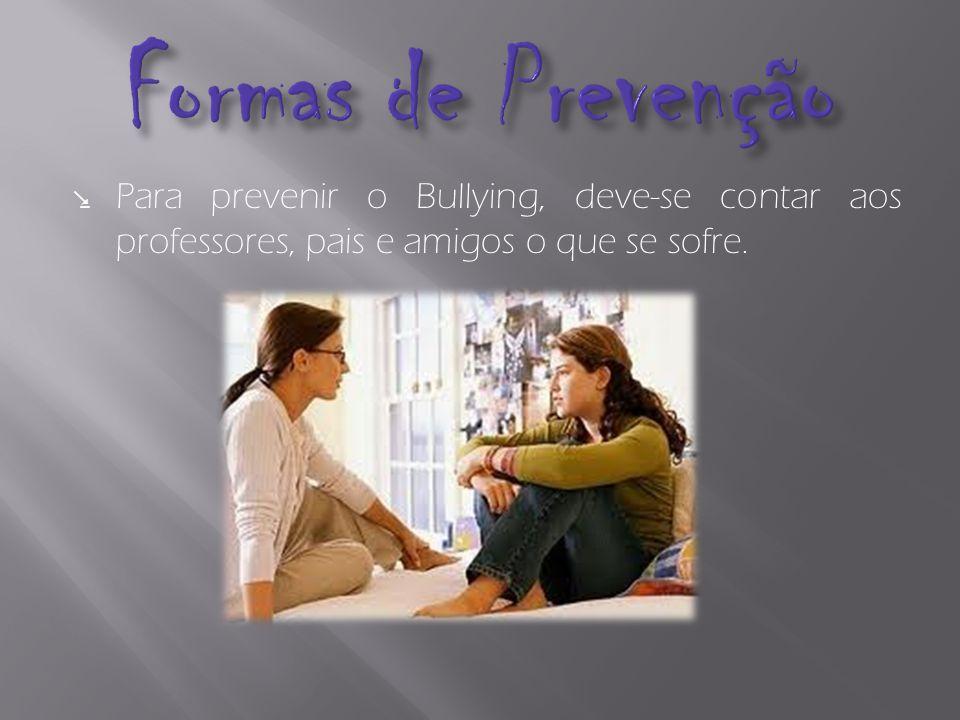 Formas de Prevenção Para prevenir o Bullying, deve-se contar aos professores, pais e amigos o que se sofre.