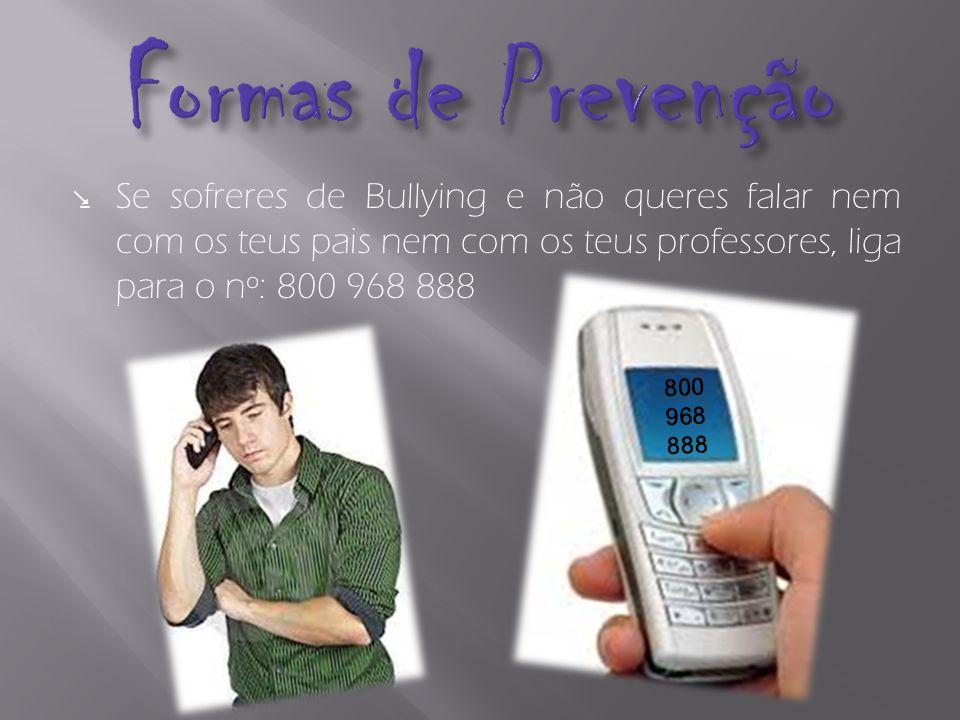 Formas de Prevenção Se sofreres de Bullying e não queres falar nem com os teus pais nem com os teus professores, liga para o nº: 800 968 888.