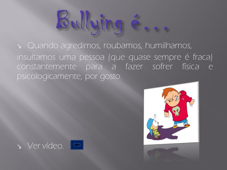 Bullying é… Quando agredimos, roubamos, humilhamos,