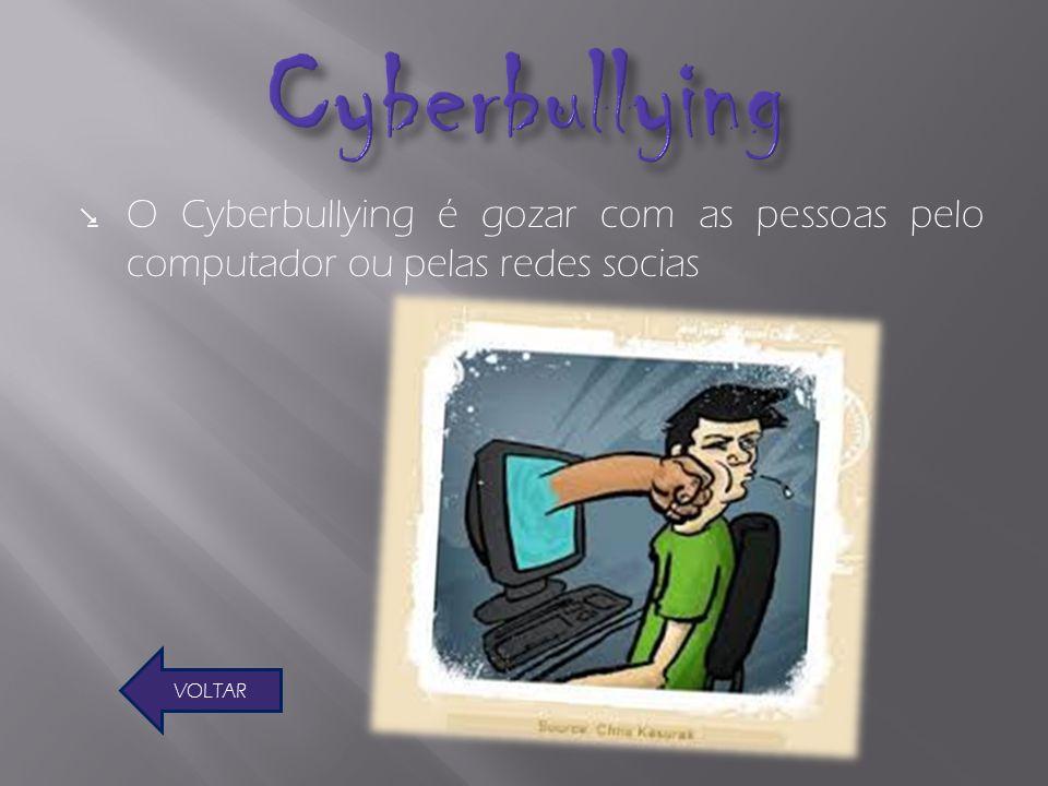 Cyberbullying O Cyberbullying é gozar com as pessoas pelo computador ou pelas redes socias VOLTAR