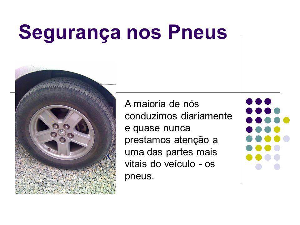 Segurança nos Pneus A maioria de nós conduzimos diariamente e quase nunca prestamos atenção a uma das partes mais vitais do veículo - os pneus.
