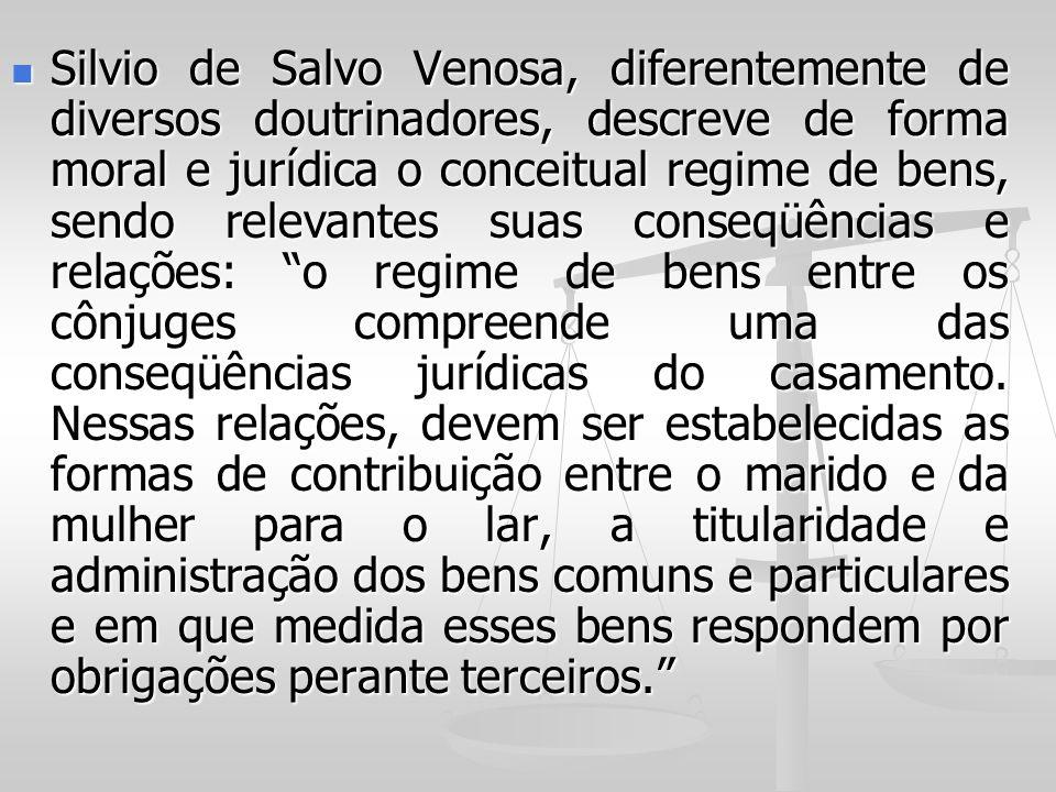 Silvio de Salvo Venosa, diferentemente de diversos doutrinadores, descreve de forma moral e jurídica o conceitual regime de bens, sendo relevantes suas conseqüências e relações: o regime de bens entre os cônjuges compreende uma das conseqüências jurídicas do casamento.
