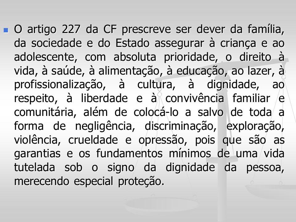 O artigo 227 da CF prescreve ser dever da família, da sociedade e do Estado assegurar à criança e ao adolescente, com absoluta prioridade, o direito à vida, à saúde, à alimentação, à educação, ao lazer, à profissionalização, à cultura, à dignidade, ao respeito, à liberdade e à convivência familiar e comunitária, além de colocá-lo a salvo de toda a forma de negligência, discriminação, exploração, violência, crueldade e opressão, pois que são as garantias e os fundamentos mínimos de uma vida tutelada sob o signo da dignidade da pessoa, merecendo especial proteção.