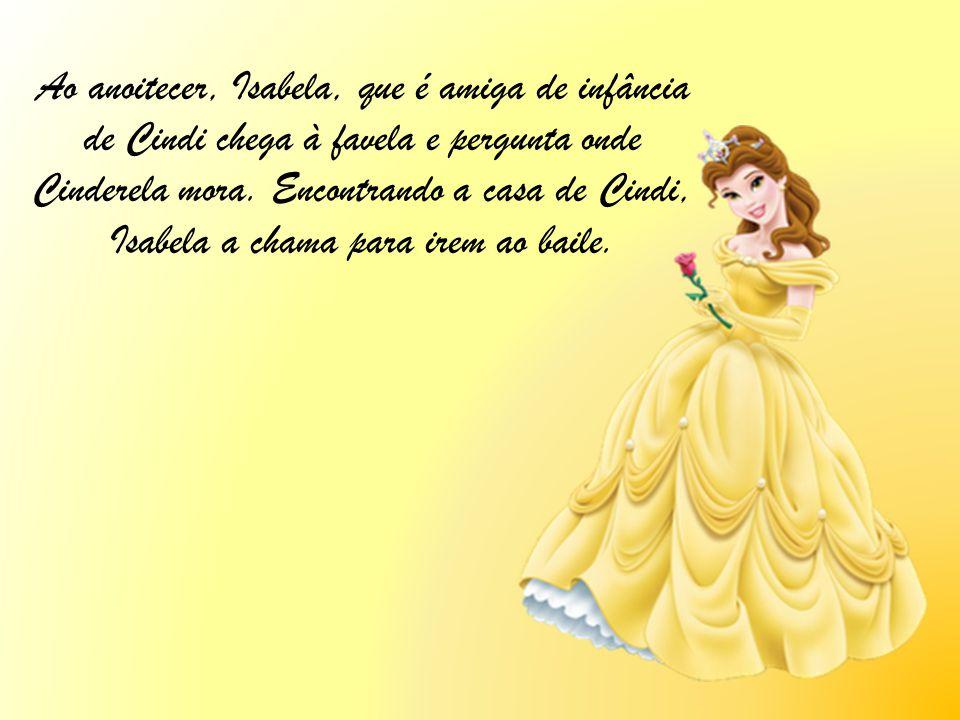 Ao anoitecer, Isabela, que é amiga de infância de Cindi chega à favela e pergunta onde Cinderela mora.