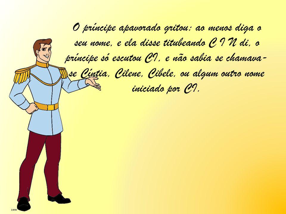 O príncipe apavorado gritou: ao menos diga o seu nome, e ela disse titubeando C I N di, o príncipe só escutou CI, e não sabia se chamava-se Cíntia, Cilene, Cibele, ou algum outro nome iniciado por CI.
